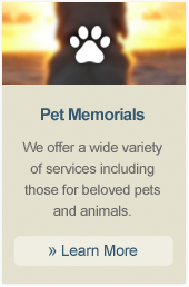 Pet Memorials We offer a wide variety of services including those for beloved pets and animals.  » Learn More